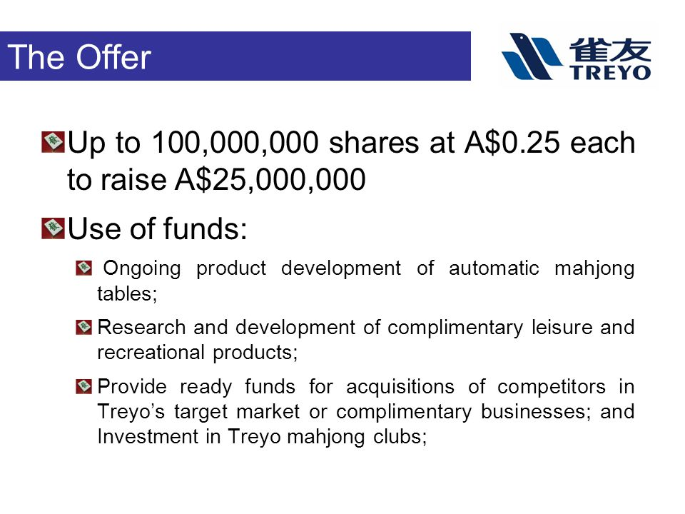 The Offer Up to 100,000,000 shares at A$0.25 each to raise A$25,000,000 Use of funds: Ongoing product development of automatic mahjong tables; Research and development of complimentary leisure and recreational products; Provide ready funds for acquisitions of competitors in Treyo's target market or complimentary businesses; and Investment in Treyo mahjong clubs;