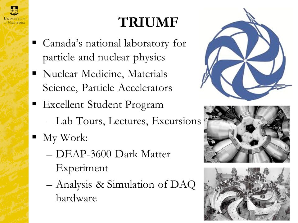 TRIUMF  Canada's national laboratory for particle and nuclear physics  Nuclear Medicine, Materials Science, Particle Accelerators  Excellent Student Program –Lab Tours, Lectures, Excursions  My Work: –DEAP-3600 Dark Matter Experiment –Analysis & Simulation of DAQ hardware