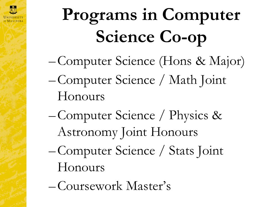 Programs in Computer Science Co-op –Computer Science (Hons & Major) –Computer Science / Math Joint Honours –Computer Science / Physics & Astronomy Joint Honours –Computer Science / Stats Joint Honours –Coursework Master's
