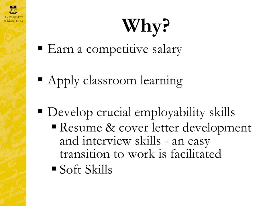Why?  Earn a competitive salary  Apply classroom learning  Develop crucial employability skills  Resume & cover letter development and interview s