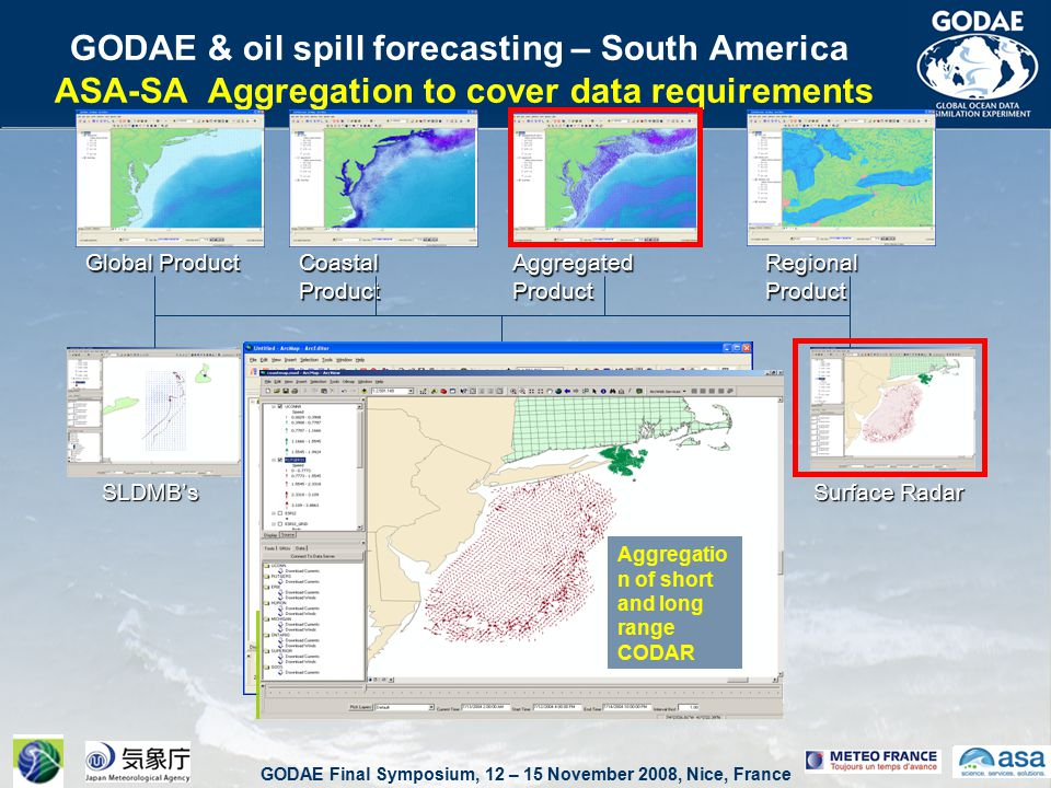 GODAE Final Symposium, 12 – 15 November 2008, Nice, France GODAE & oil spill forecasting – South America ASA-SA Aggregation to cover data requirements Global Product Coastal Product Aggregated Product Regional Product Surface Radar SLDMB's Global NCOM and ADCIRC via EDS Aggregation Service Aggregatio n of short and long range CODAR