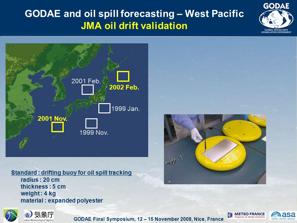 GODAE Final Symposium, 12 – 15 November 2008, Nice, France GODAE and oil spill forecasting – West Pacific JMA oil drift validation Standard : drifting buoy for oil spill tracking radius : 20 cm thickness : 5 cm weight : 4 kg material : expanded polyester 1999 Jan.