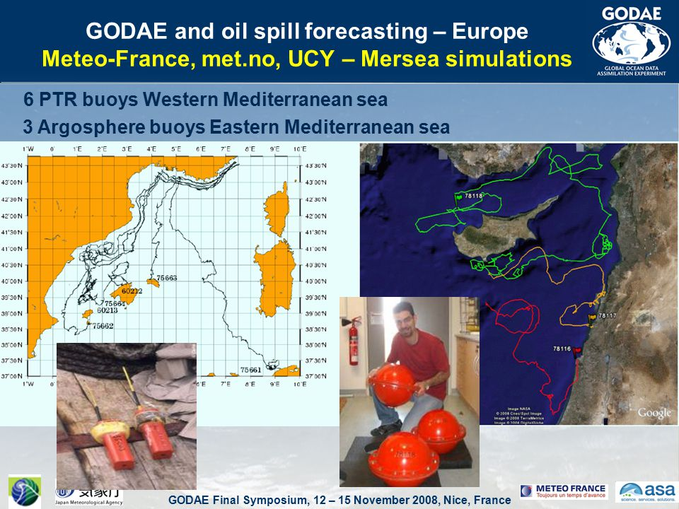 GODAE Final Symposium, 12 – 15 November 2008, Nice, France GODAE and oil spill forecasting – Europe Meteo-France, met.no, UCY – Mersea simulations 6 PTR buoys Western Mediterranean sea 3 Argosphere buoys Eastern Mediterranean sea