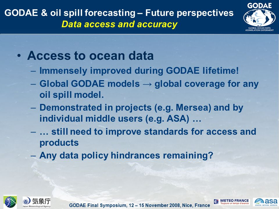GODAE Final Symposium, 12 – 15 November 2008, Nice, France GODAE & oil spill forecasting – Future perspectives Data access and accuracy Access to ocean data –Immensely improved during GODAE lifetime.