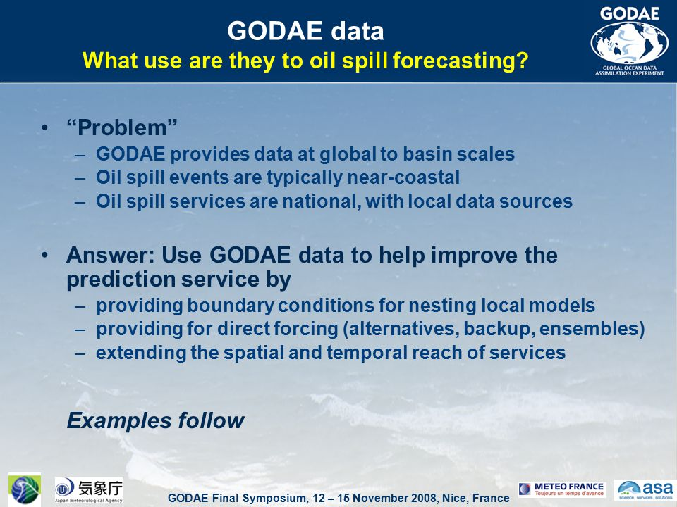 GODAE Final Symposium, 12 – 15 November 2008, Nice, France ASA-SA as a commercial middle-user: –providing MetOcean data downstream services –facilitator, aggregating added value into the data stream, providing dedicated forecasting services –to understand end-client needs, to deal with constraints and data availability limitations –bridging the gap between global data providers (GODAE) and local, very specific user needs (harbour, offshore platforms, etc.) GODAE & oil spill forecasting – South America ASA-SA