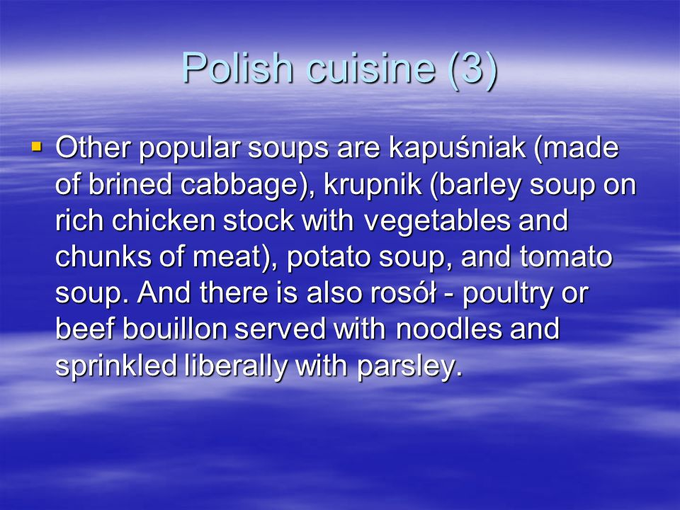 Polish cuisine (3)  Other popular soups are kapuśniak (made of brined cabbage), krupnik (barley soup on rich chicken stock with vegetables and chunks of meat), potato soup, and tomato soup.