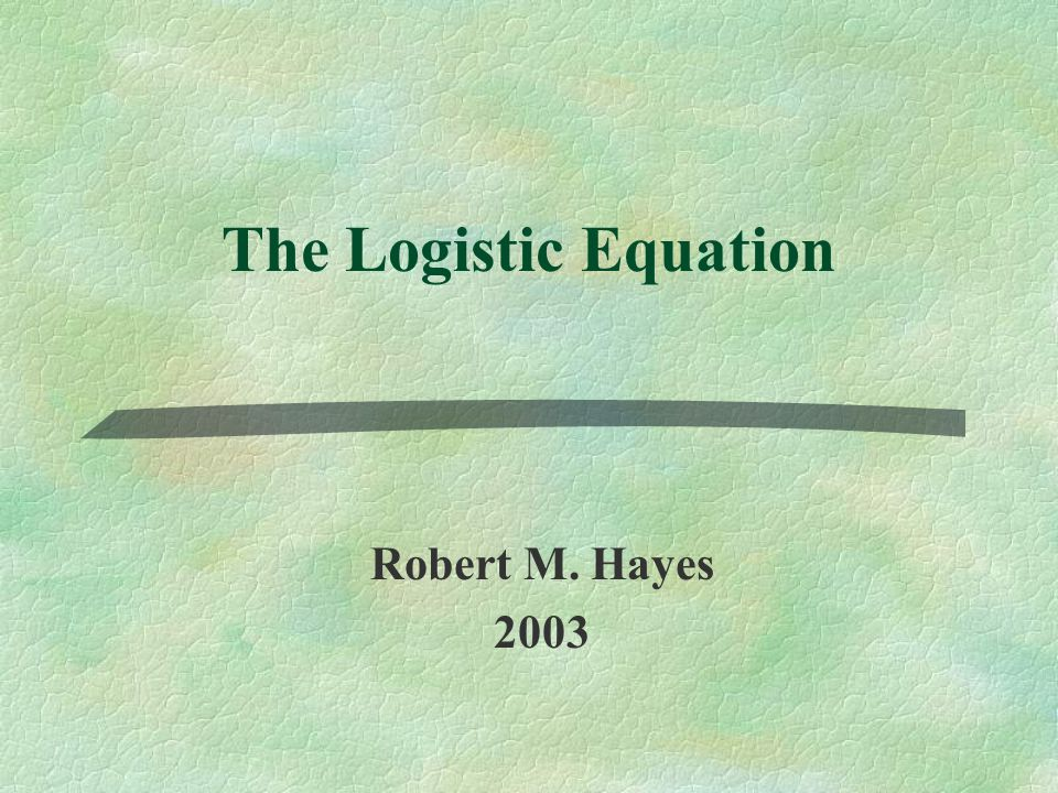 The Logistic Equation Robert M. Hayes 2003