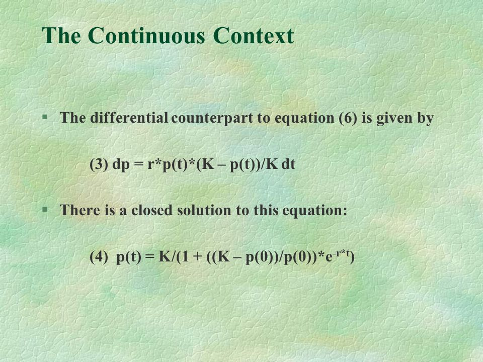 The Continuous Context §The differential counterpart to equation (6) is given by (3) dp = r*p(t)*(K – p(t))/K dt §There is a closed solution to this equation: (4) p(t) = K/(1 + ((K – p(0))/p(0))*e -r*t )