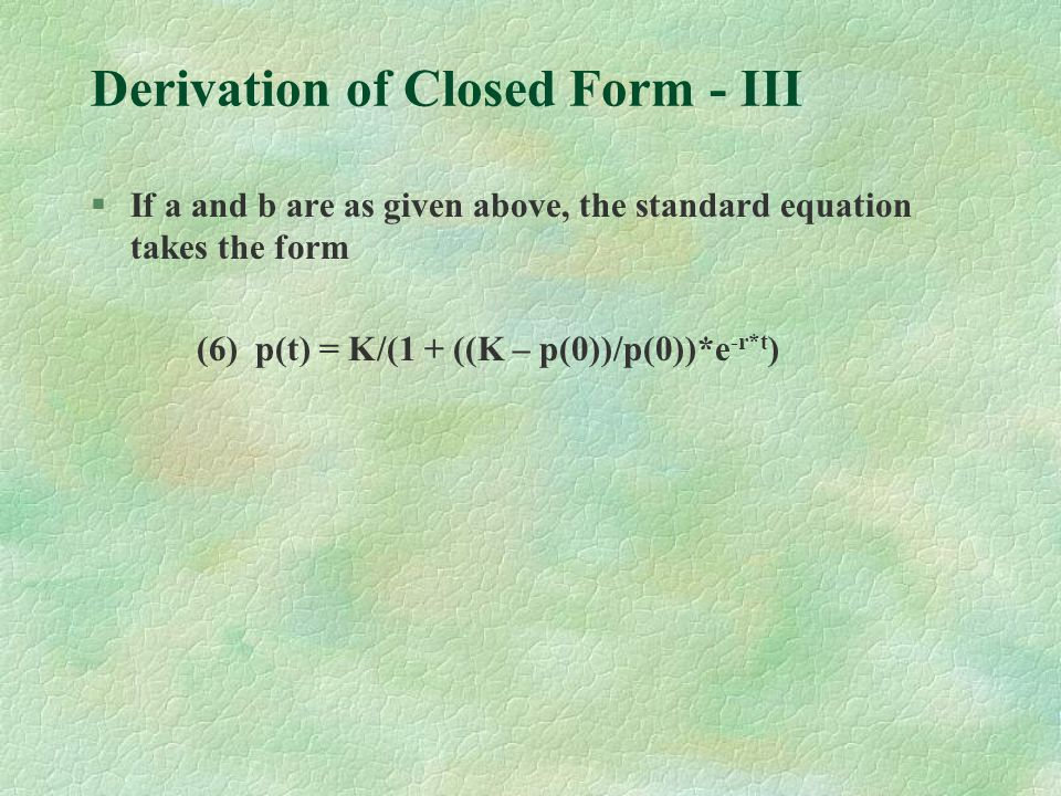 Derivation of Closed Form - III §If a and b are as given above, the standard equation takes the form (6) p(t) = K/(1 + ((K – p(0))/p(0))*e -r*t )