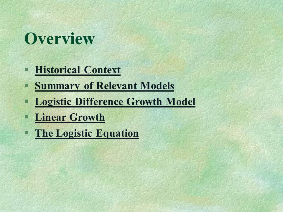 Overview §Historical ContextHistorical Context §Summary of Relevant ModelsSummary of Relevant Models §Logistic Difference Growth ModelLogistic Difference Growth Model §Linear GrowthLinear Growth §The Logistic EquationThe Logistic Equation