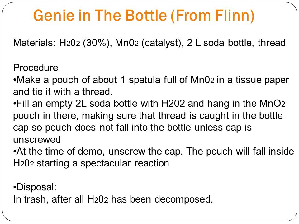 Genie in The Bottle (From Flinn) Materials: H 2 0 2 (30%), Mn0 2 (catalyst), 2 L soda bottle, thread Procedure Make a pouch of about 1 spatula full of