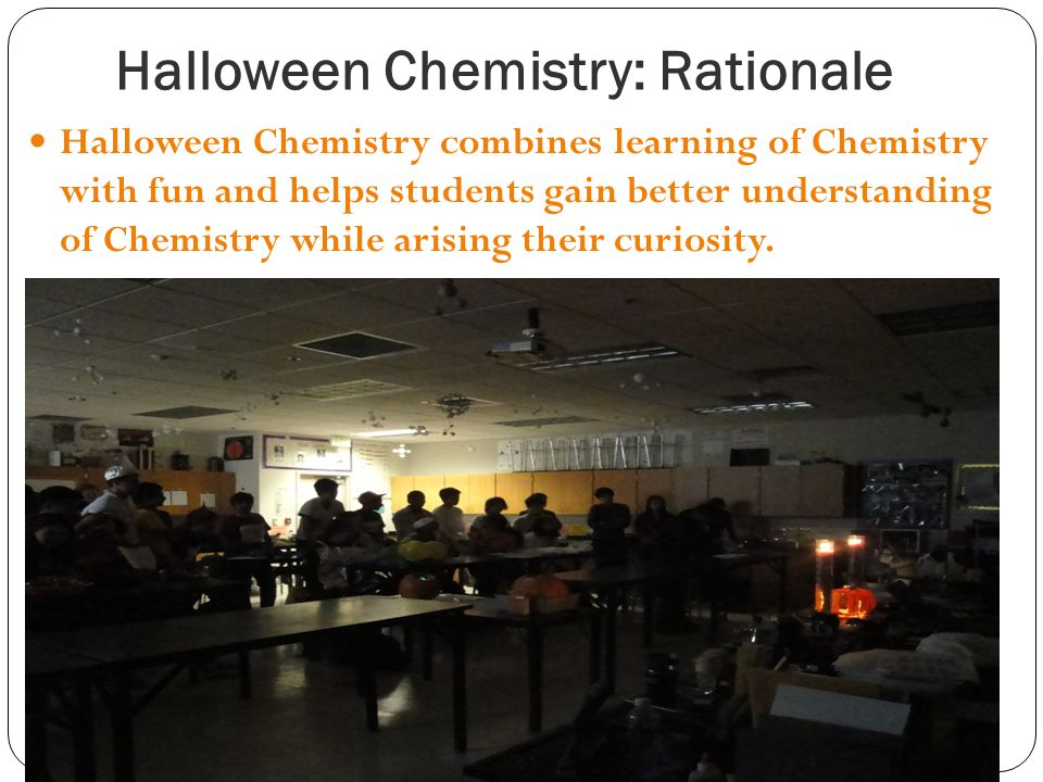 Halloween Chemistry: Rationale Halloween Chemistry combines learning of Chemistry with fun and helps students gain better understanding of Chemistry w