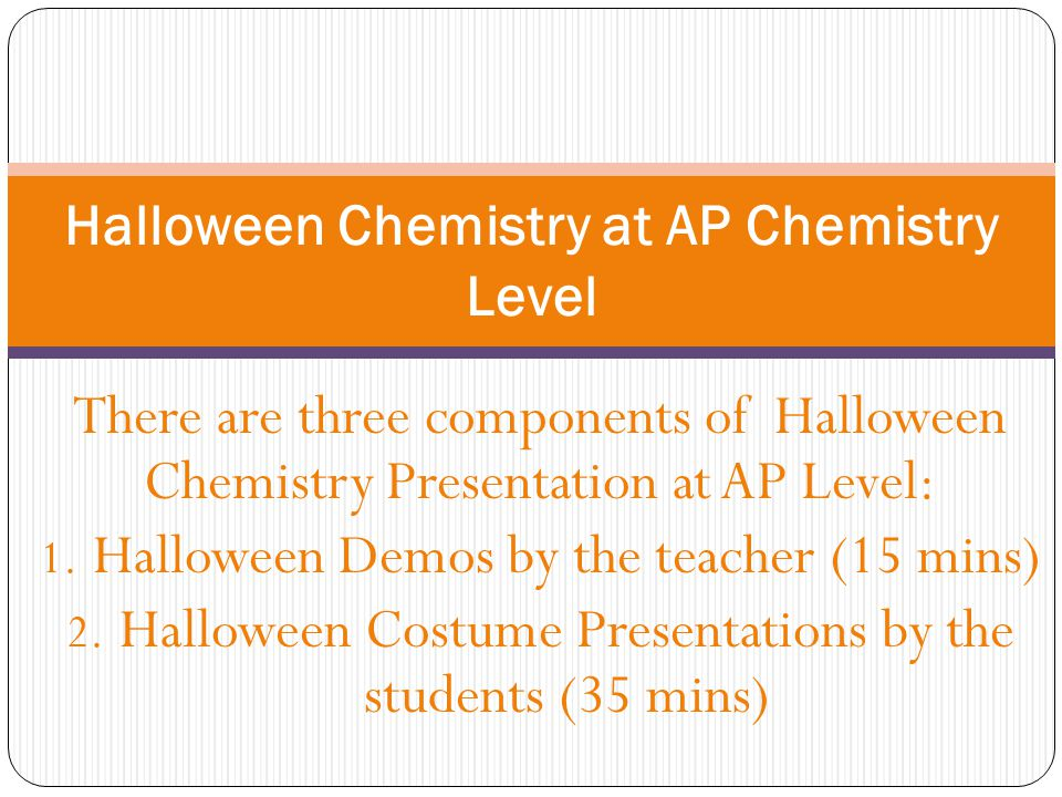 There are three components of Halloween Chemistry Presentation at AP Level: 1. Halloween Demos by the teacher (15 mins) 2. Halloween Costume Presentat