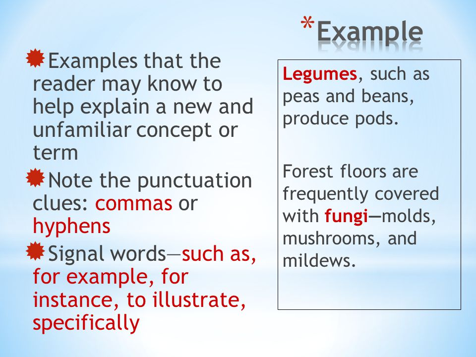  Examples that the reader may know to help explain a new and unfamiliar concept or term  Note the punctuation clues: commas or hyphens  Signal word