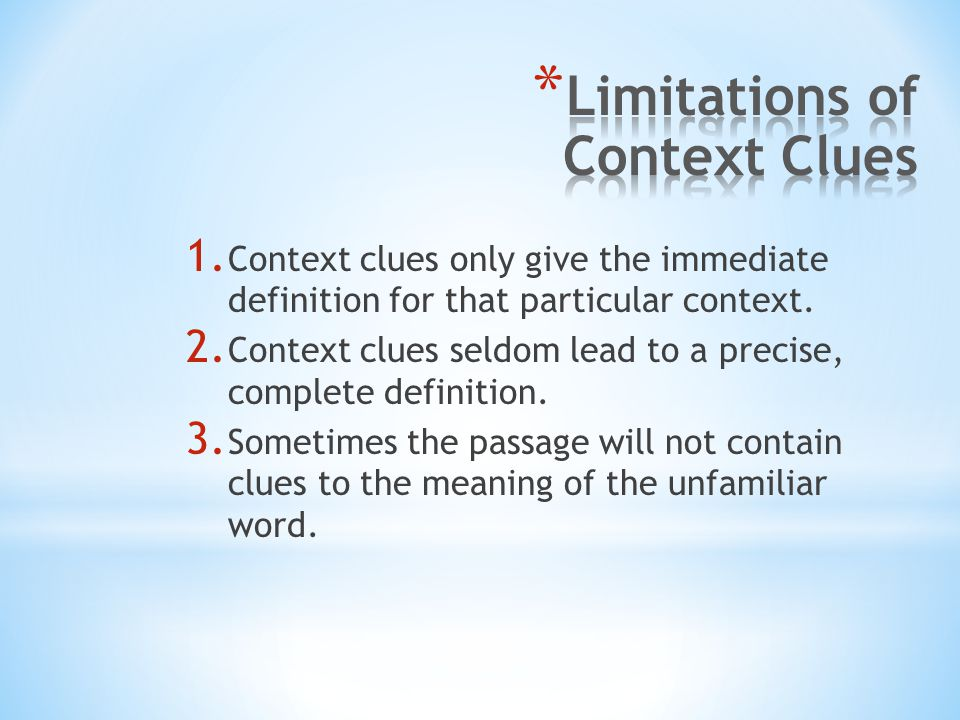 1. Context clues only give the immediate definition for that particular context. 2. Context clues seldom lead to a precise, complete definition. 3. So