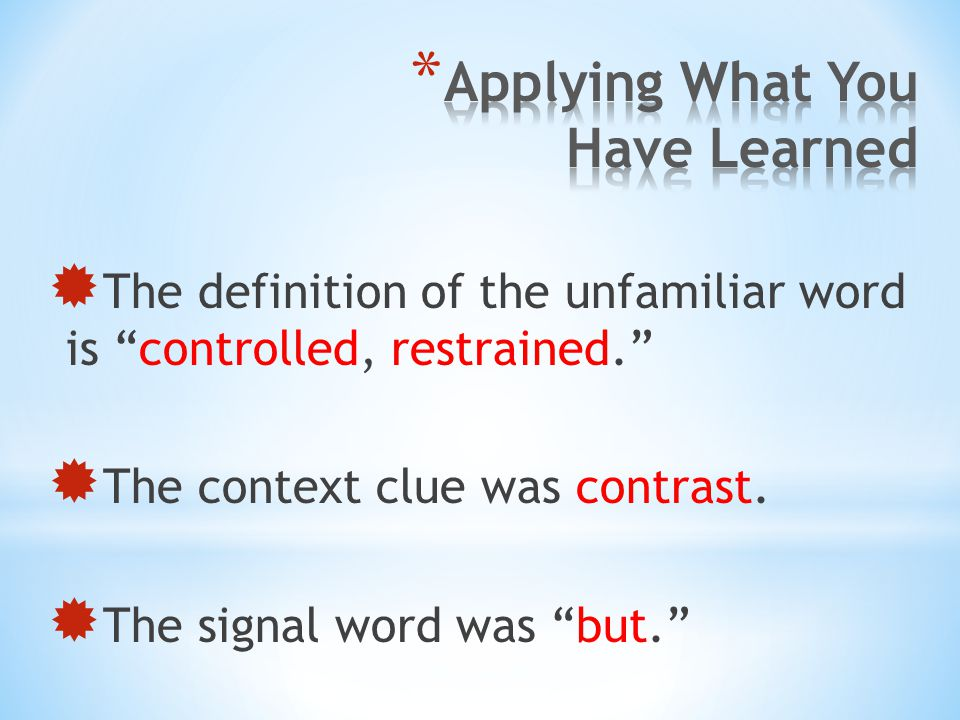 """ The definition of the unfamiliar word is """"controlled, restrained.""""  The context clue was contrast.  The signal word was """"but."""""""