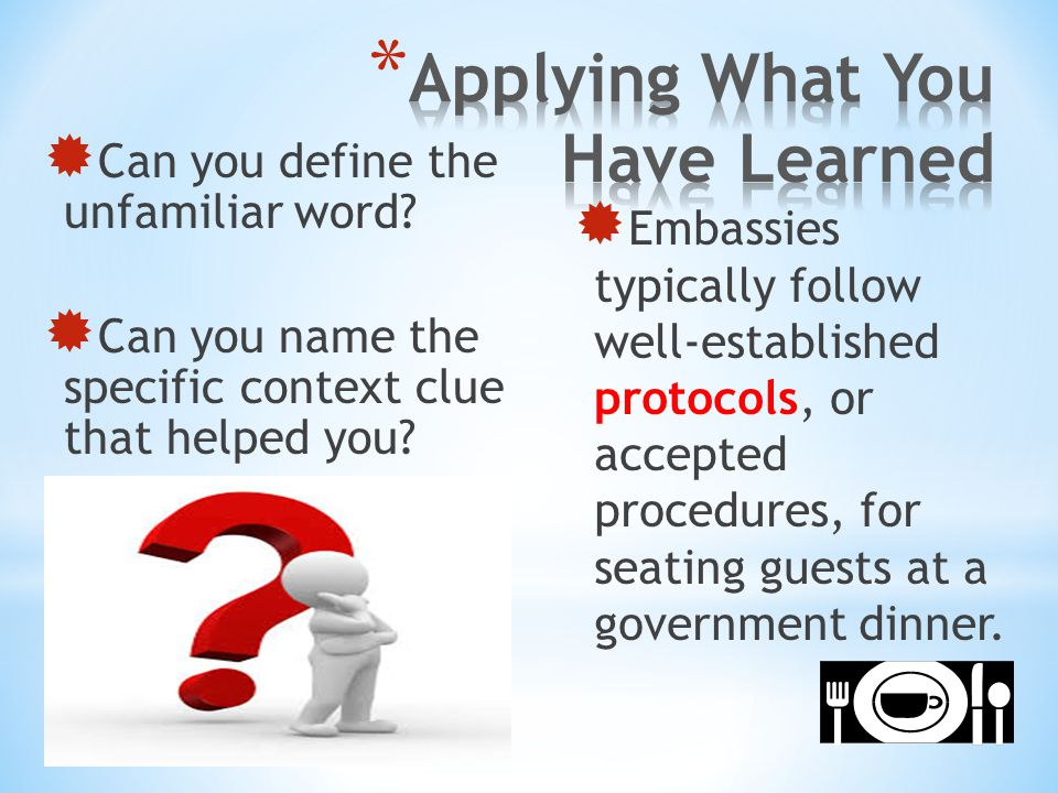  Can you define the unfamiliar word?  Can you name the specific context clue that helped you?  Embassies typically follow well-established protocol