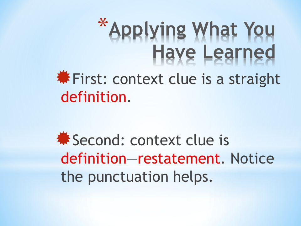  First: context clue is a straight definition.  Second: context clue is definition—restatement. Notice the punctuation helps.