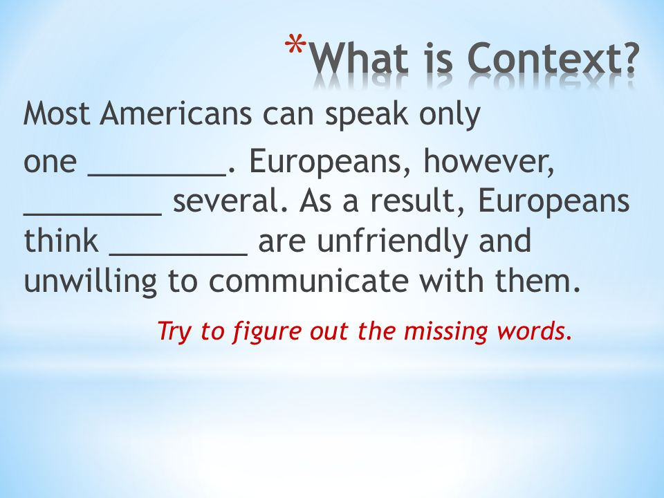 Most Americans can speak only one ________. Europeans, however, ________ several. As a result, Europeans think ________ are unfriendly and unwilling t