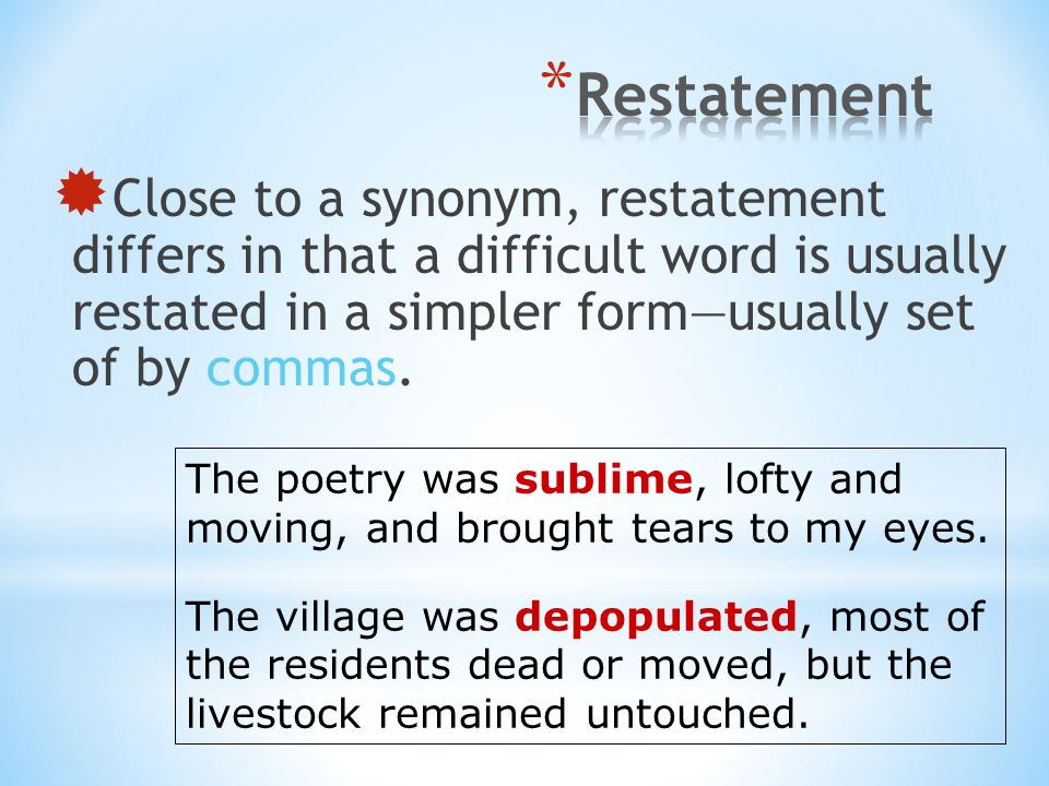  Close to a synonym, restatement differs in that a difficult word is usually restated in a simpler form—usually set of by commas. The poetry was subl
