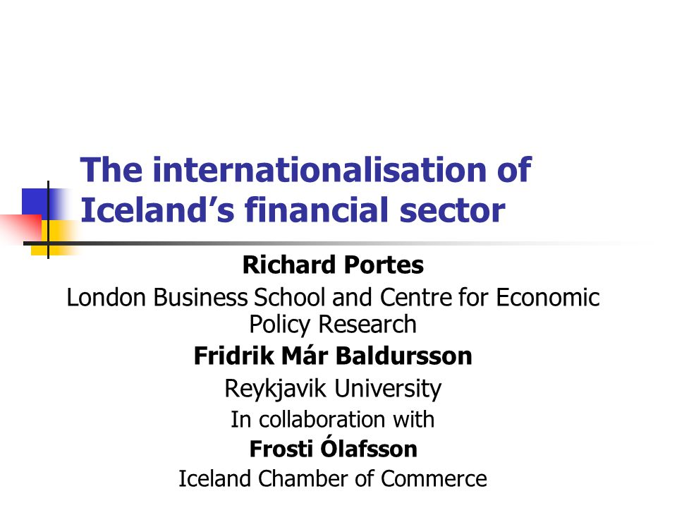 The internationalisation of Iceland's financial sector Richard Portes London Business School and Centre for Economic Policy Research Fridrik Már Baldursson Reykjavik University In collaboration with Frosti Ólafsson Iceland Chamber of Commerce
