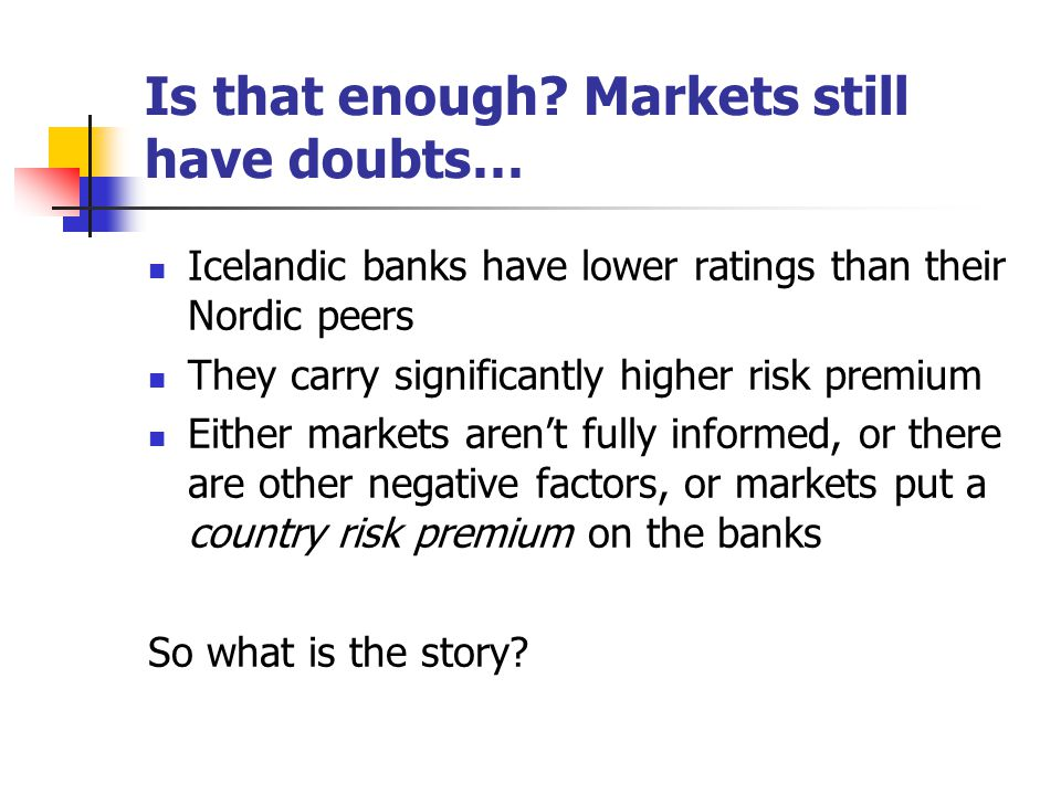 Is that enough? Markets still have doubts… Icelandic banks have lower ratings than their Nordic peers They carry significantly higher risk premium Eit