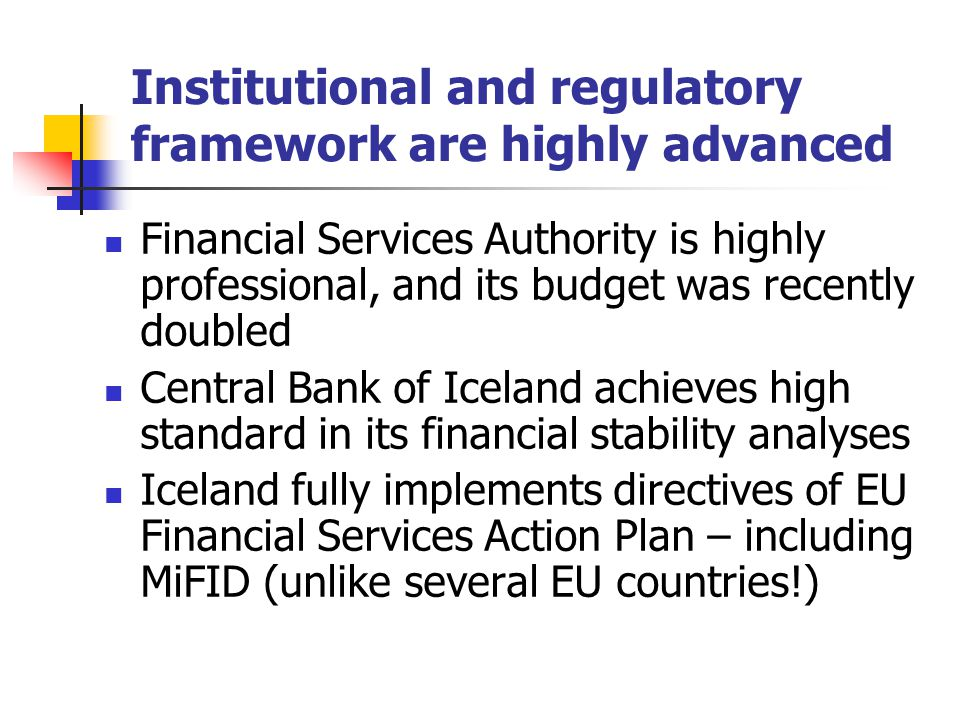 Institutional and regulatory framework are highly advanced Financial Services Authority is highly professional, and its budget was recently doubled Central Bank of Iceland achieves high standard in its financial stability analyses Iceland fully implements directives of EU Financial Services Action Plan – including MiFID (unlike several EU countries!)