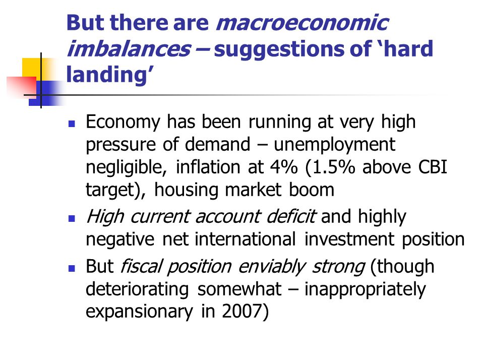 But there are macroeconomic imbalances – suggestions of 'hard landing' Economy has been running at very high pressure of demand – unemployment negligible, inflation at 4% (1.5% above CBI target), housing market boom High current account deficit and highly negative net international investment position But fiscal position enviably strong (though deteriorating somewhat – inappropriately expansionary in 2007)
