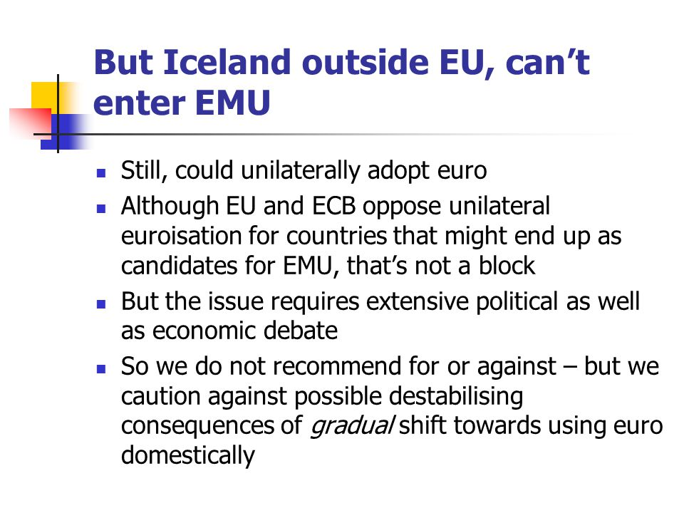 But Iceland outside EU, can't enter EMU Still, could unilaterally adopt euro Although EU and ECB oppose unilateral euroisation for countries that migh