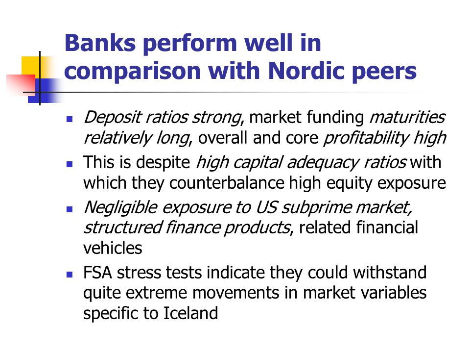 Banks perform well in comparison with Nordic peers Deposit ratios strong, market funding maturities relatively long, overall and core profitability high This is despite high capital adequacy ratios with which they counterbalance high equity exposure Negligible exposure to US subprime market, structured finance products, related financial vehicles FSA stress tests indicate they could withstand quite extreme movements in market variables specific to Iceland