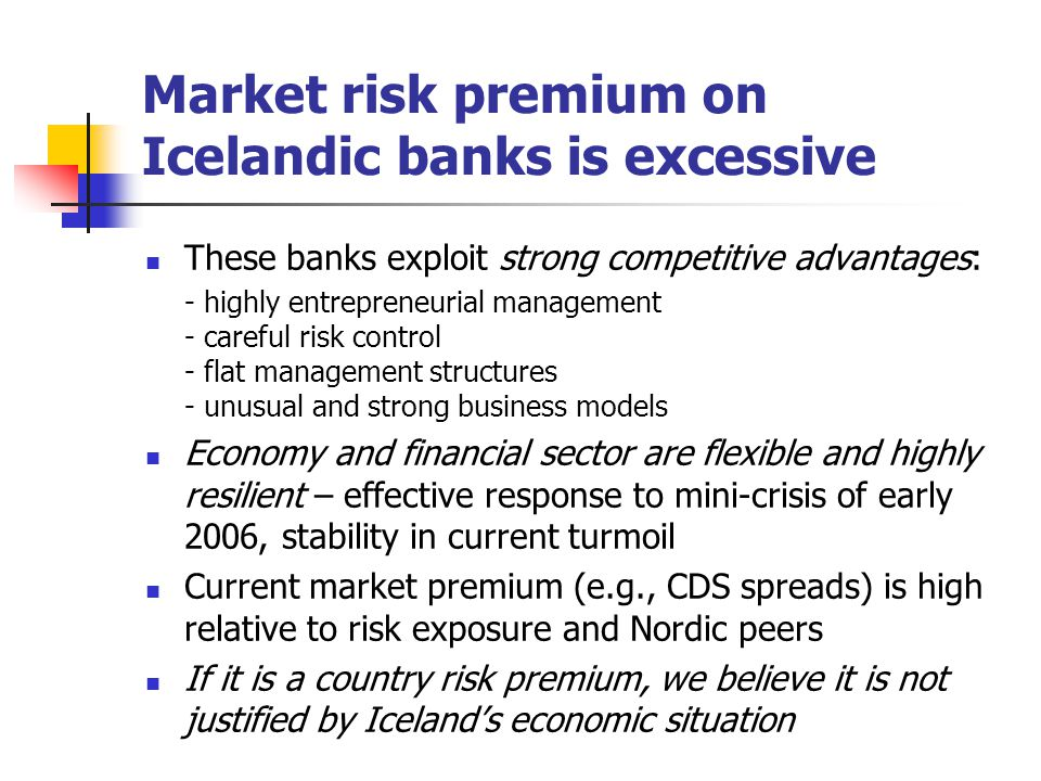Market risk premium on Icelandic banks is excessive These banks exploit strong competitive advantages: - highly entrepreneurial management - careful risk control - flat management structures - unusual and strong business models Economy and financial sector are flexible and highly resilient – effective response to mini-crisis of early 2006, stability in current turmoil Current market premium (e.g., CDS spreads) is high relative to risk exposure and Nordic peers If it is a country risk premium, we believe it is not justified by Iceland's economic situation
