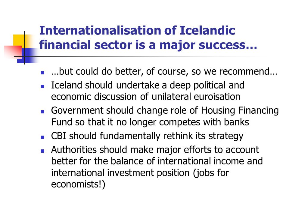 Internationalisation of Icelandic financial sector is a major success… …but could do better, of course, so we recommend… Iceland should undertake a deep political and economic discussion of unilateral euroisation Government should change role of Housing Financing Fund so that it no longer competes with banks CBI should fundamentally rethink its strategy Authorities should make major efforts to account better for the balance of international income and international investment position (jobs for economists!)