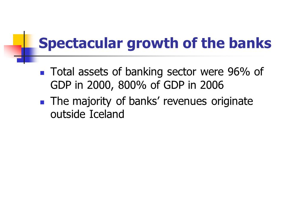 Spectacular growth of the banks Total assets of banking sector were 96% of GDP in 2000, 800% of GDP in 2006 The majority of banks' revenues originate outside Iceland