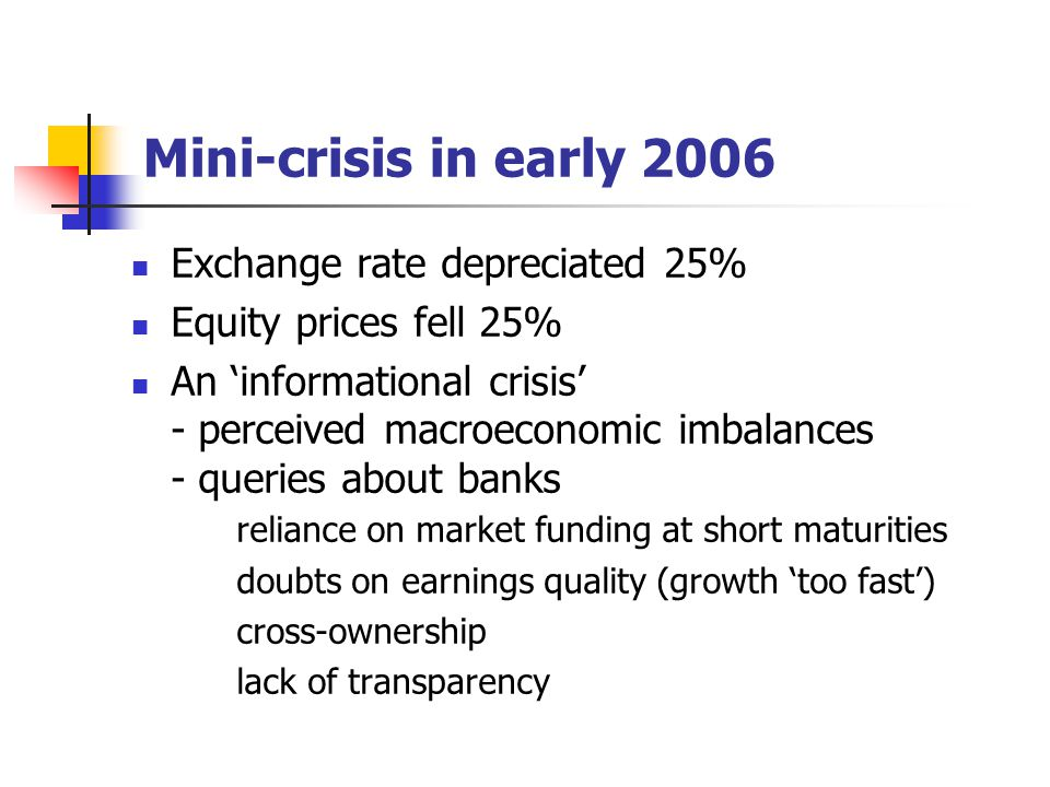 Mini-crisis in early 2006 Exchange rate depreciated 25% Equity prices fell 25% An 'informational crisis' - perceived macroeconomic imbalances - querie