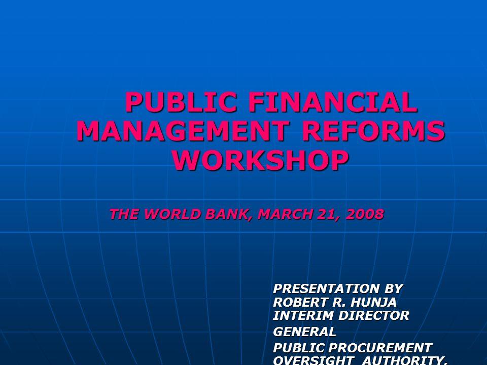 PUBLIC FINANCIAL MANAGEMENT REFORMS WORKSHOP PUBLIC FINANCIAL MANAGEMENT REFORMS WORKSHOP THE WORLD BANK, MARCH 21, 2008 PRESENTATION BY ROBERT R. HUN