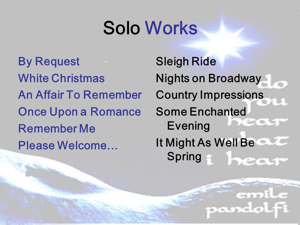 Solo Works By Request White Christmas An Affair To Remember Once Upon a Romance Remember Me Please Welcome… Sleigh Ride Nights on Broadway Country Impressions Some Enchanted Evening It Might As Well Be Spring