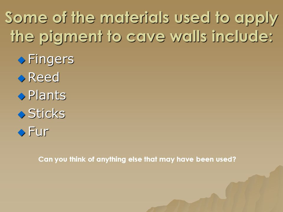 Some of the materials used to apply the pigment to cave walls include:  Fingers  Reed  Plants  Sticks  Fur Can you think of anything else that ma