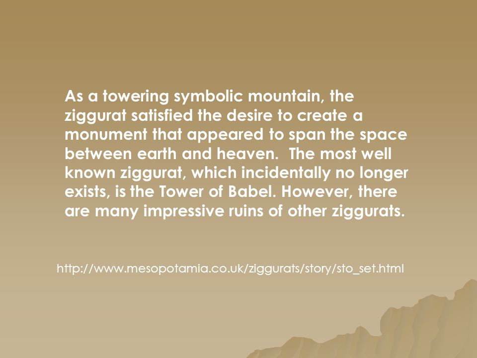 As a towering symbolic mountain, the ziggurat satisfied the desire to create a monument that appeared to span the space between earth and heaven. The