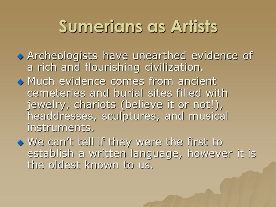 Sumerians as Artists  Archeologists have unearthed evidence of a rich and flourishing civilization.  Much evidence comes from ancient cemeteries and