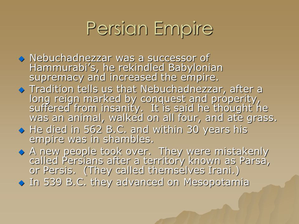 Persian Empire  Nebuchadnezzar was a successor of Hammurabi's, he rekindled Babylonian supremacy and increased the empire.  Tradition tells us that