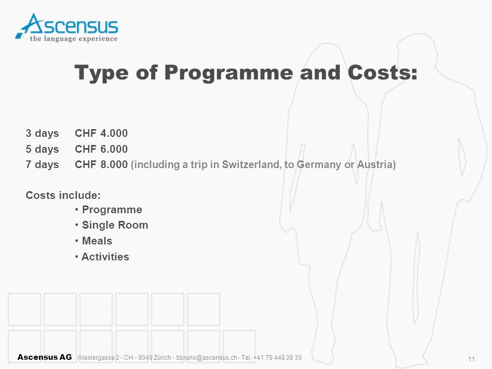 Ascensus AG Wieslergasse 2 - CH - 8049 Zürich - bbruno@ascensus.ch - Tel. +41 79 448 39 35 11 Type of Programme and Costs: 3 days CHF 4.000 5 days CHF