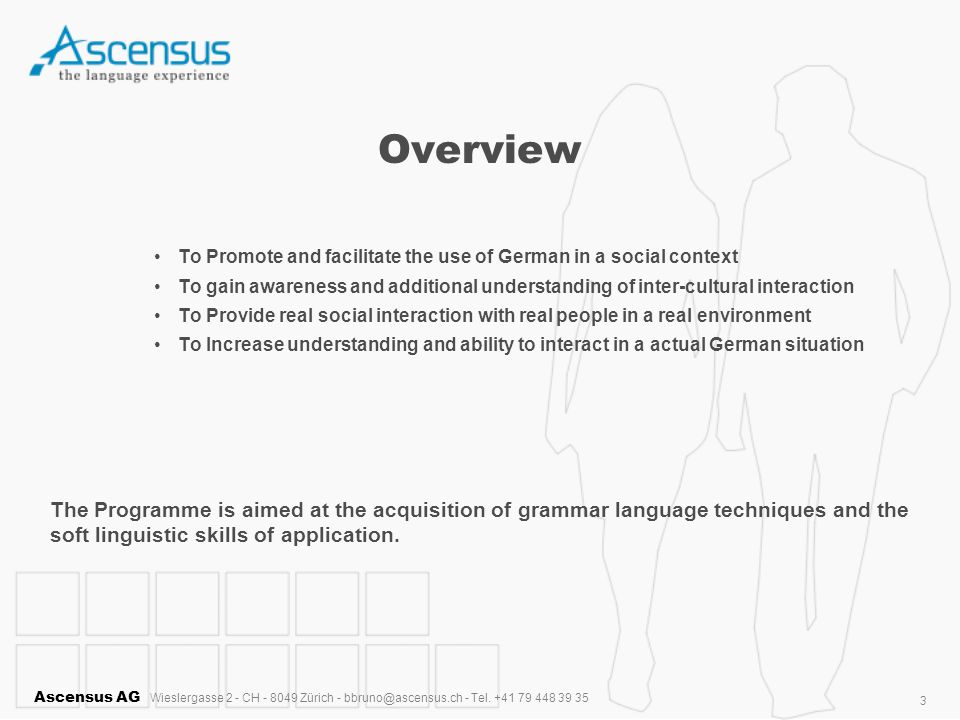 Ascensus AG Wieslergasse 2 - CH - 8049 Zürich - bbruno@ascensus.ch - Tel. +41 79 448 39 35 3 Overview To Promote and facilitate the use of German in a