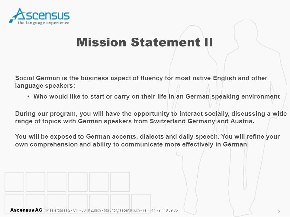 Ascensus AG Wieslergasse 2 - CH - 8049 Zürich - bbruno@ascensus.ch - Tel. +41 79 448 39 35 5 Mission Statement II Social German is the business aspect