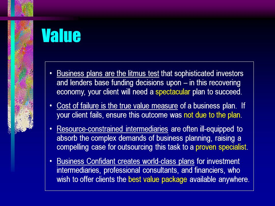 Value Business plans are the litmus test that sophisticated investors and lenders base funding decisions upon – in this recovering economy, your client will need a spectacular plan to succeed.