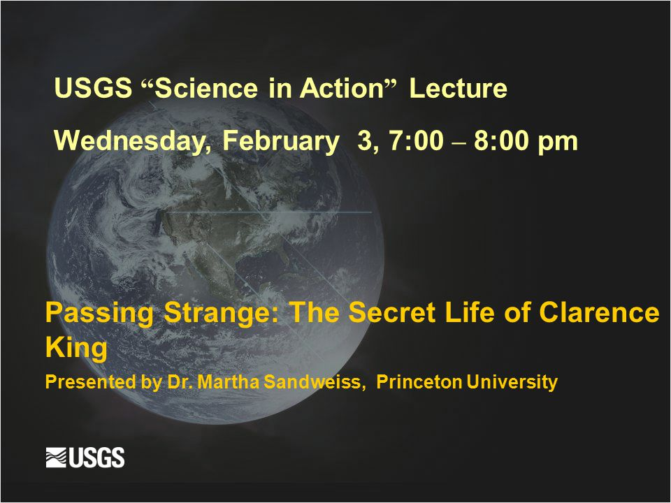 """Passing Strange: The Secret Life of Clarence King Presented by Dr. Martha Sandweiss, Princeton University USGS """" Science in Action """" Lecture Wednesday"""