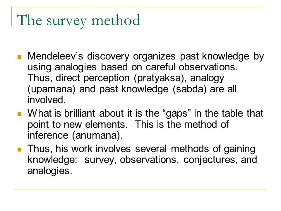 The survey method Mendeleev's discovery organizes past knowledge by using analogies based on careful observations. Thus, direct perception (pratyaksa)