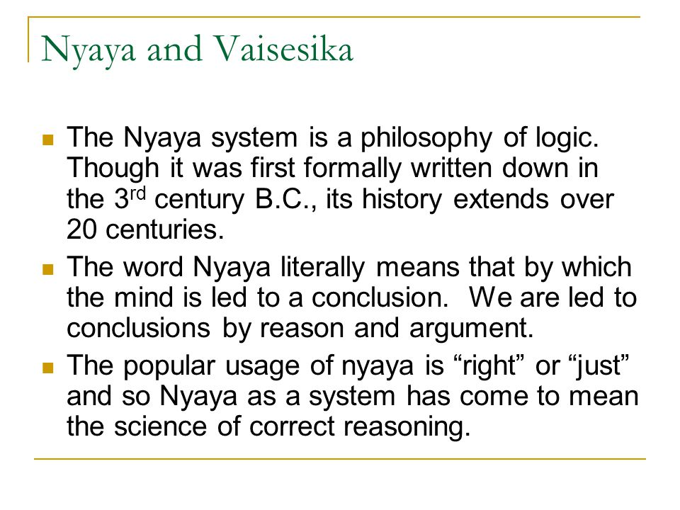 The Nyaya system is a philosophy of logic. Though it was first formally written down in the 3 rd century B.C., its history extends over 20 centuries.