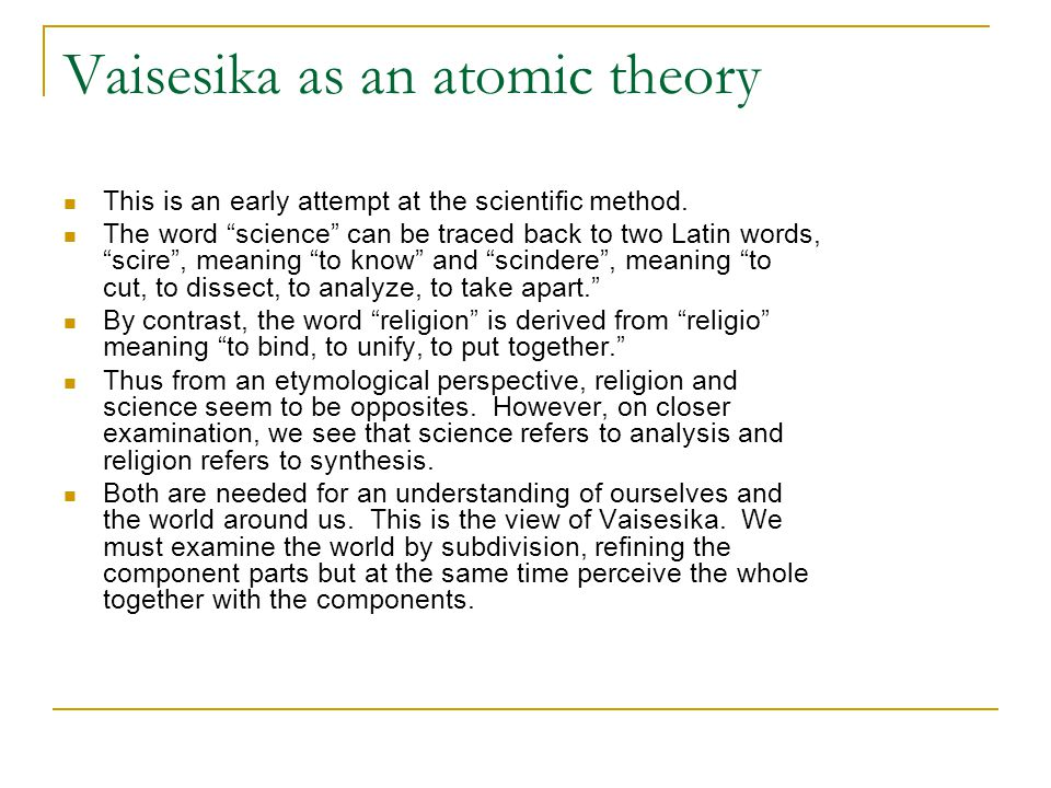 "Vaisesika as an atomic theory This is an early attempt at the scientific method. The word ""science"" can be traced back to two Latin words, ""scire"", me"