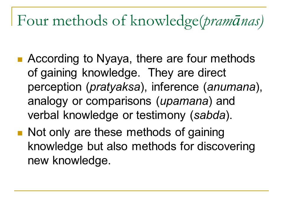 Four methods of knowledge(pram ā nas) According to Nyaya, there are four methods of gaining knowledge. They are direct perception (pratyaksa), inferen