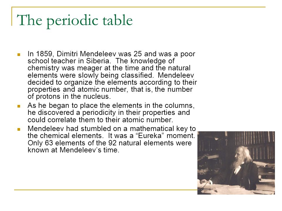 The periodic table In 1859, Dimitri Mendeleev was 25 and was a poor school teacher in Siberia. The knowledge of chemistry was meager at the time and t